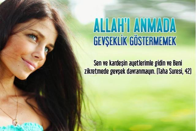 Sen ve kardeşin ayetlerimle gidin ve Beni zikretmede gevşek davranmayın. (Taha Suresi, 42)http://www.harunyahya.org/tr/Gozardi-Edilen-Kuran-Hukumleri/11392/Allahi-anmada-gevseklik-gostermemek