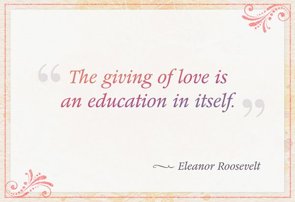 """""""The giving of love is an education in itself."""" — Eleanor Roosevelt"""