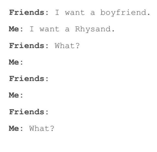 I want a Rhysand<<<it's true, that's all I want. Please and thank you