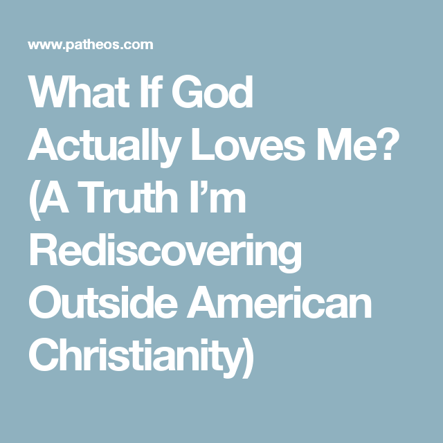 What If God Actually Loves Me? (A Truth I'm Rediscovering Outside American Christianity)