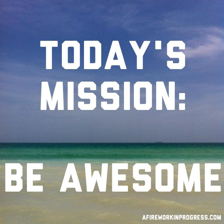 Today's Mission: BE AWESOME. Do You Accept? I Do!! Be