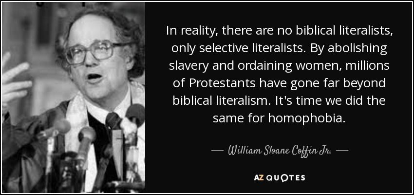 In reality, there are no biblical literalists, only selective literalists. By abolishing slavery and ordaining women, millions of Protestants have gone far beyond biblical literalism. It's time we did the same for homophobia.
