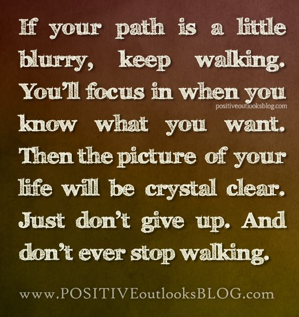 If your path is a little blurry, keep walking. You'll focus in when you know what you want.........