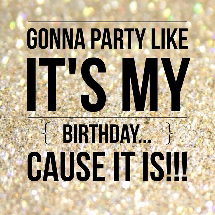 Gonna party like it's my birthdaycause it is!! | LOVE