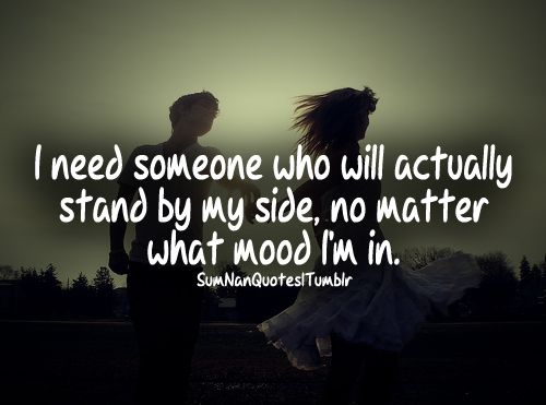 I Need Someone Who Will Actually Stand By My Side No Matter What