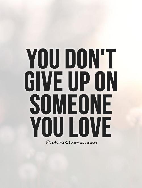 You Dont Give Up On Someone You Love Picture Quotes Quotes