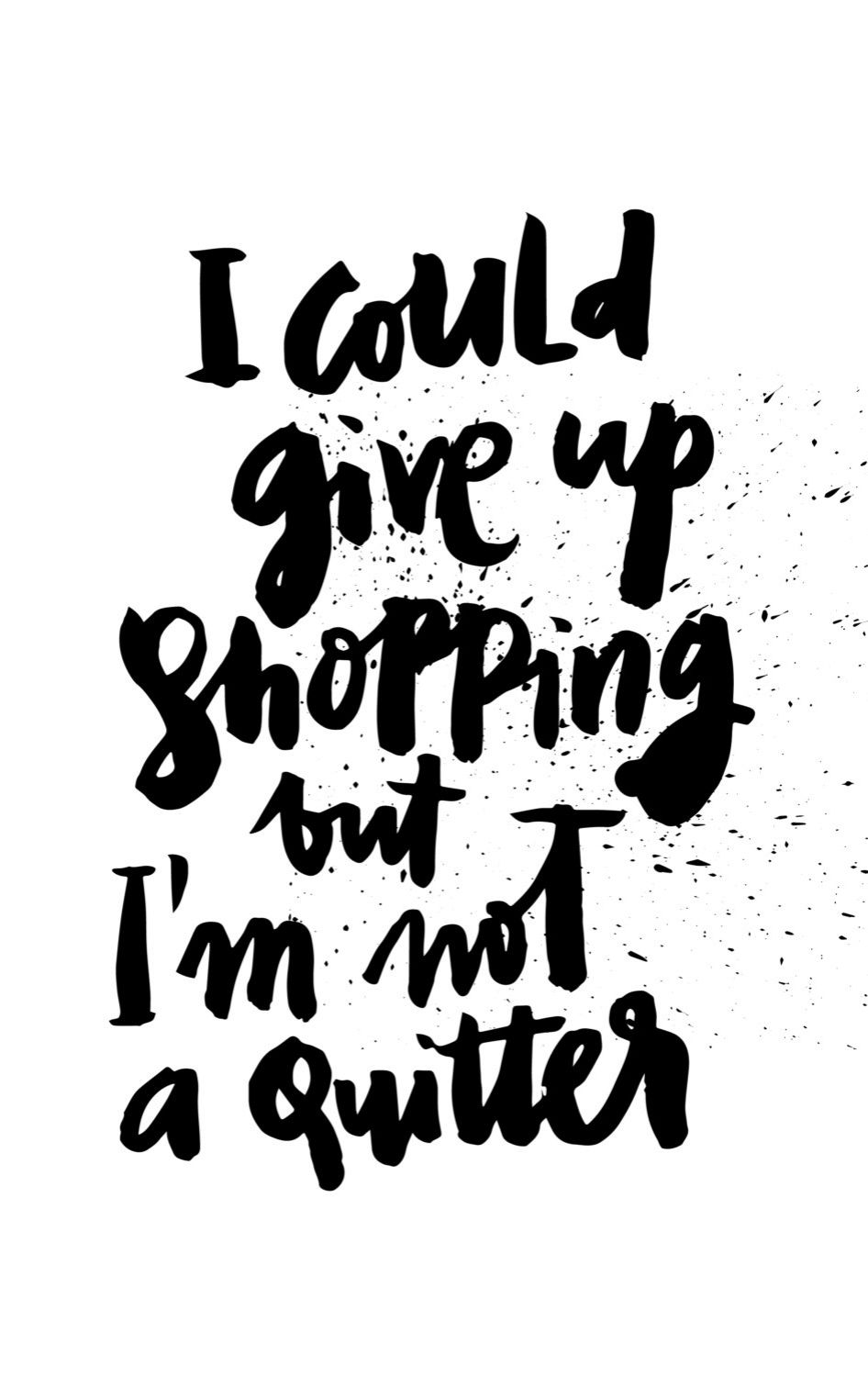 I Could Give Up Shopping Black White Handwritten