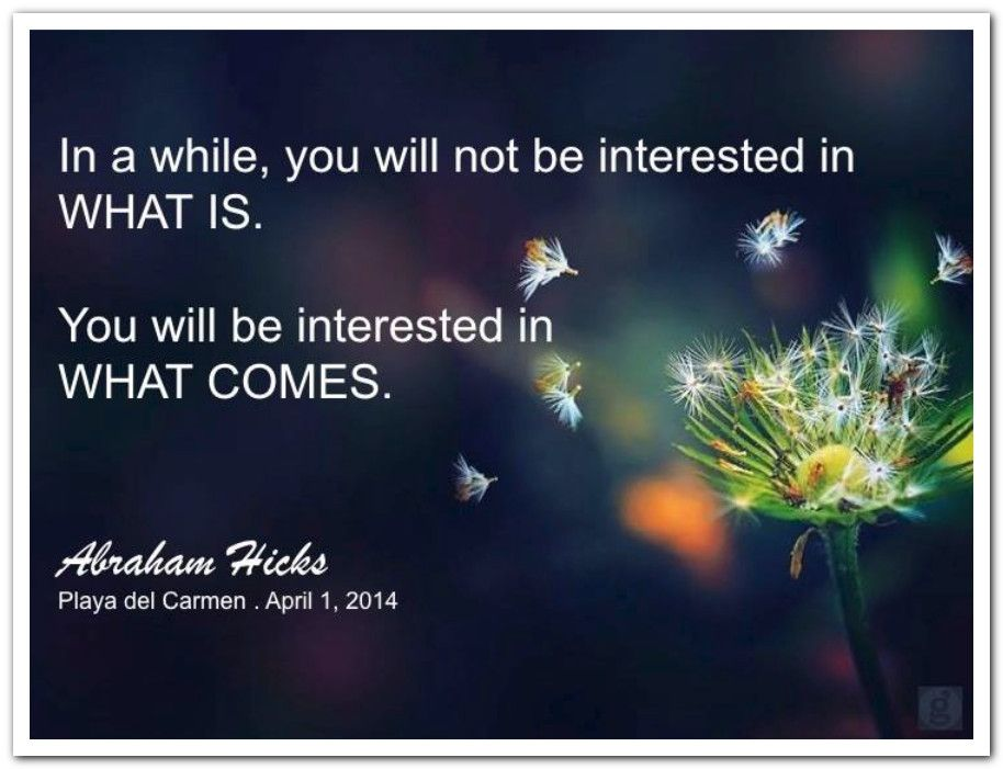 In a while, you will not be interested in WHAT IS. You will be interested in WHAT COMES. Abraham-Hicks Quotes (AHQ2858) #workshop