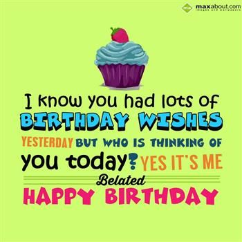I Know You Had Lots Of Birthday Wishes Yesterday But Who Is Thinking Of You Today Belated Birthday Quotes Happy Birthday Wishes Quotes Belated Birthday Wishes