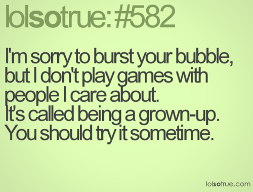 Grow up...so over your games   Play quotes, Playing games ...