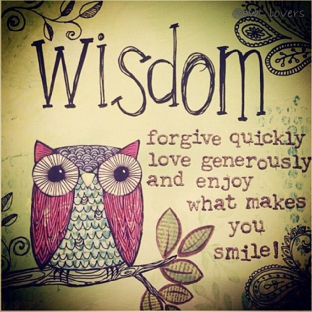 Wisdom... forgive quickly, love generously and enjoy what makes you smile!