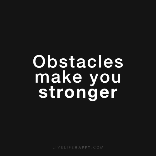 Obstacles Make You Live Life Happy Life Quotes Obstacle Quotes Empowering Quotes