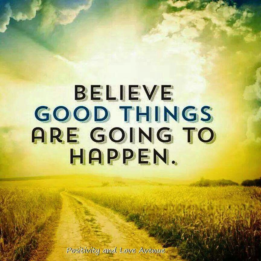 Believe good things are going to happen