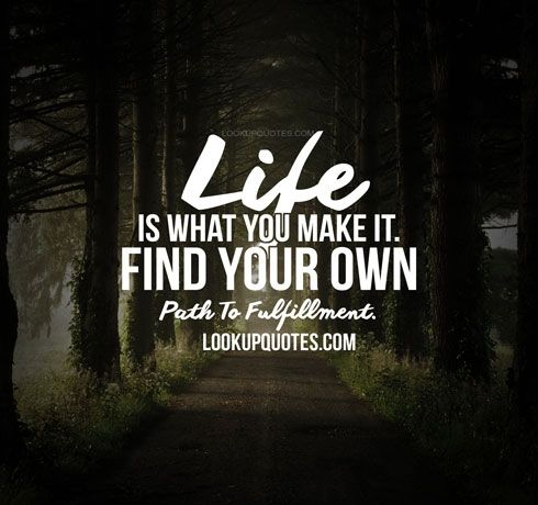 Life Is What You Make It Find Your Own Path To Fulfillment Life