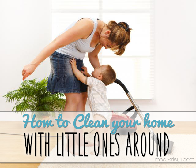 How to Clean your Home with Little Ones Around