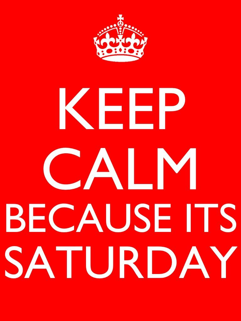 Keep calm because its Saturday