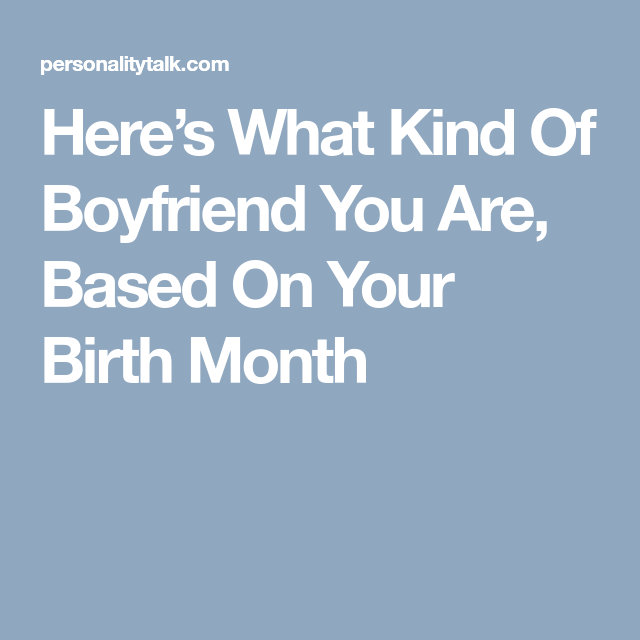 Heres What Kind Of Boyfriend You Are Based On Your Birth Month