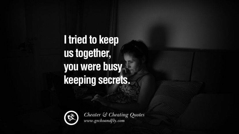 I tried to keep us together, you were busy keeping secrets. 60 Quotes On  Cheating Boyfriend And Lying Husband