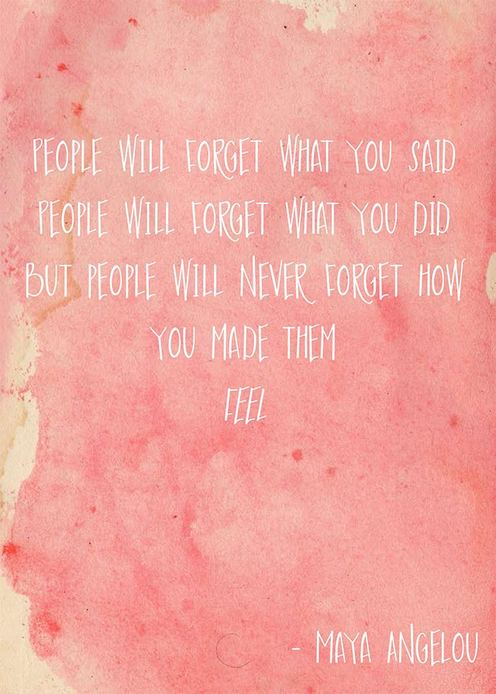 People will forget what you said, people will foget what you did but people will never forget how you made them feel - Maya Angelou -- Download printable