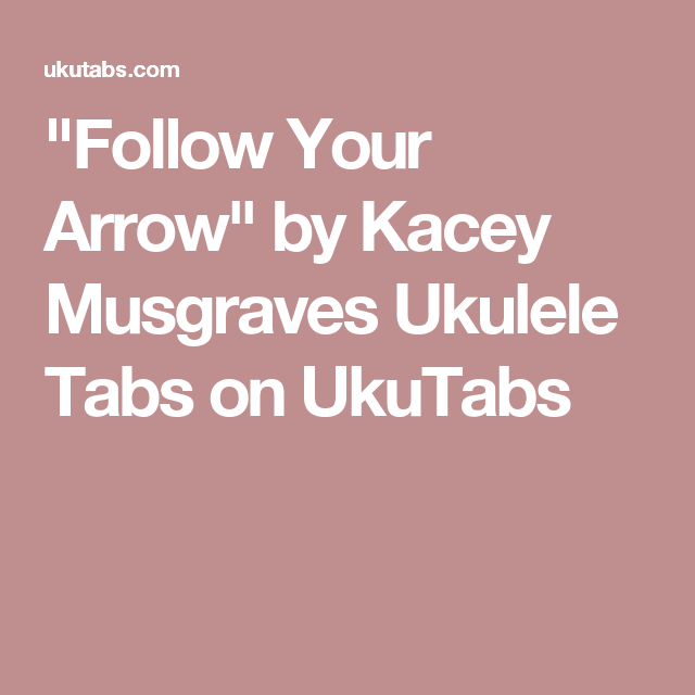 Follow Your Arrow By Kacey Musgraves Ukulele Tabs On Ukutabs