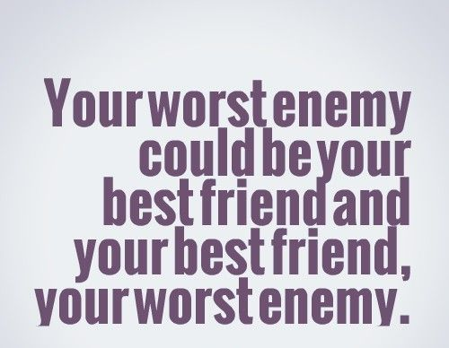 Your Worst Enemy Could Be Your Best Friend And Your Best Friend