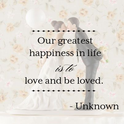 Love Quote Our Greatest Happiness In Life Is To Love And Be Loved Unknown Love Quotes For Wedding Inspirational Quotes About Love Happy Wife Happy Life