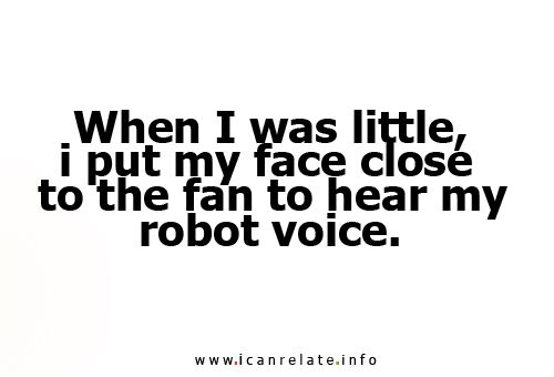 When I was little, I put my face close to the fan to hear my robot noise. Entertainment for like 45 minutes!
