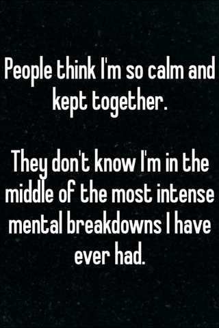 People think I'm so calm and kept together. They don't know I'm in the middle of the most intense mental breakdowns I have ever had.
