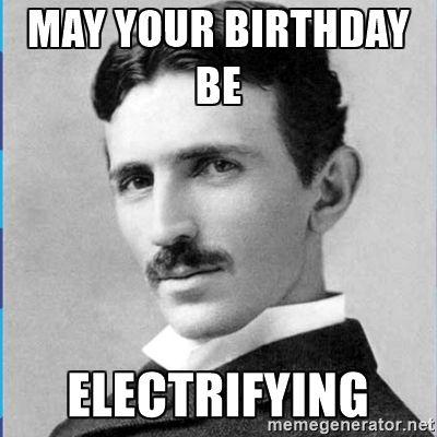 May Your Birthday Be Electrifying Nikola Tesla Meme Generator Nikola Tesla Engineering Memes Tesla