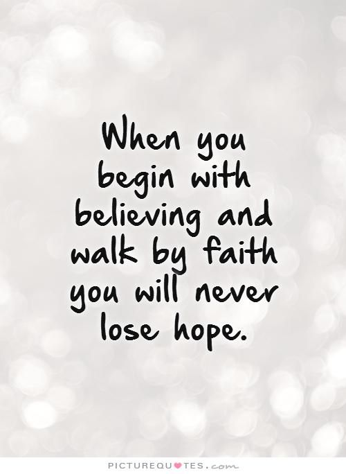 When You Begin With Believing And Walk By Faith You Will Never Lose Hope Quote 1 Jpg 500 684 Hope Quotes Images Hope Quotes Believe In Yourself Quotes