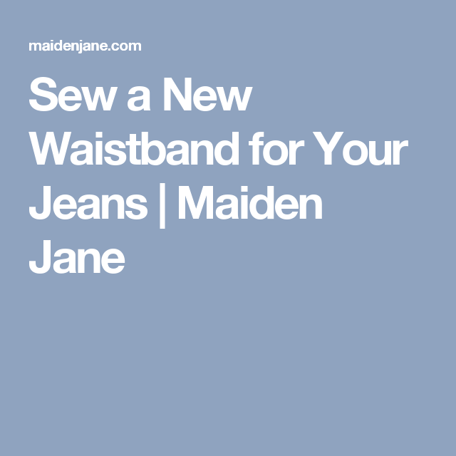 Sew a New Waistband for Your Jeans | Maiden Jane