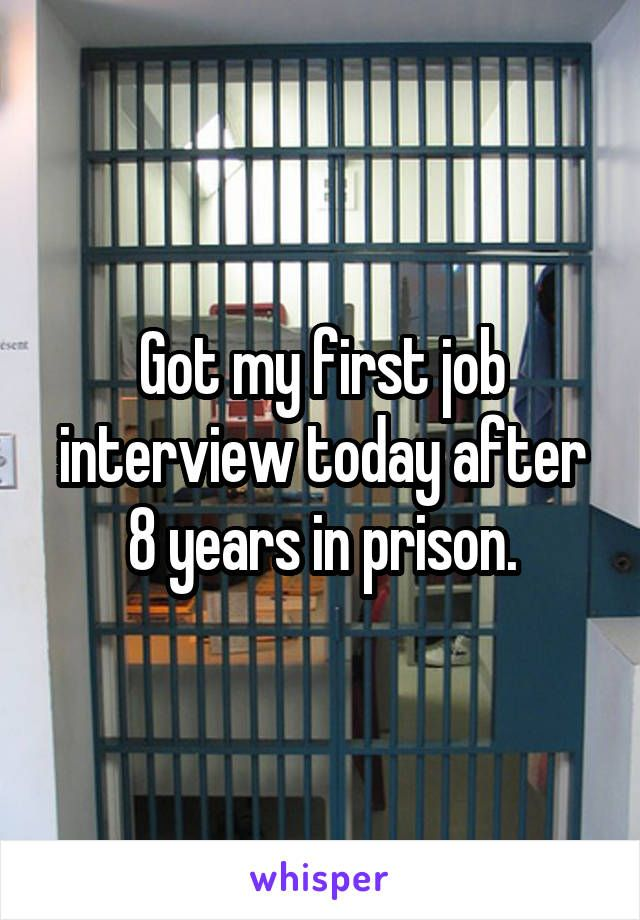 Got my first job interview today after 8 years in prison wow - first job interview