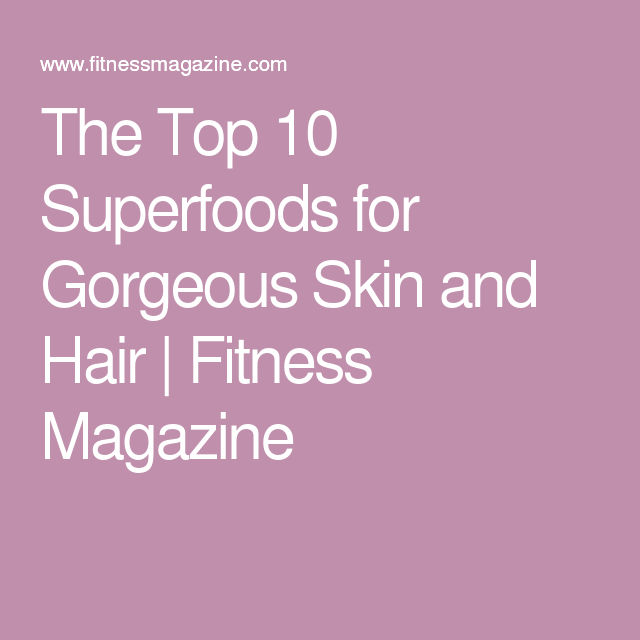 The Top 10 Superfoods for Gorgeous Skin and Hair | Fitness Magazine