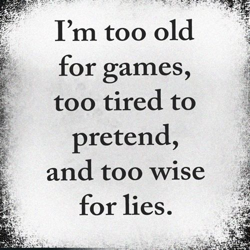 i m too old for games too tired to pretend and too wise for lies