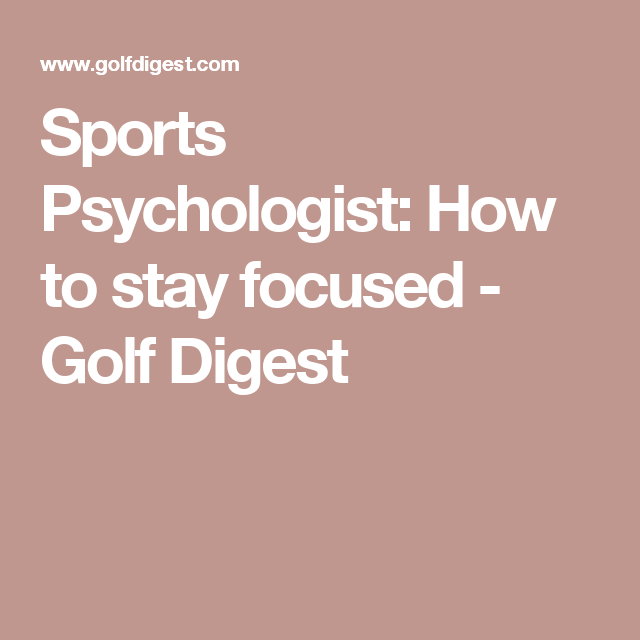 Sports Psychologist How To Stay Focused Stay Focused Psychologist Golf Digest