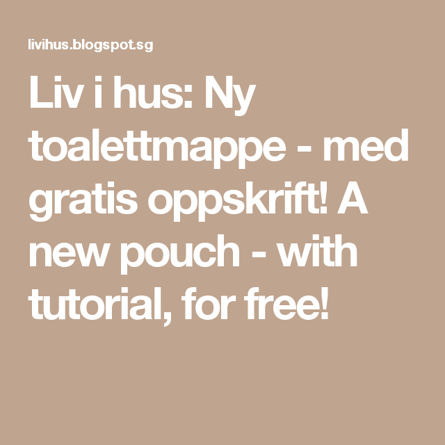 Liv i hus: Ny toalettmappe - med gratis oppskrift! A new pouch - with tutorial, for free!
