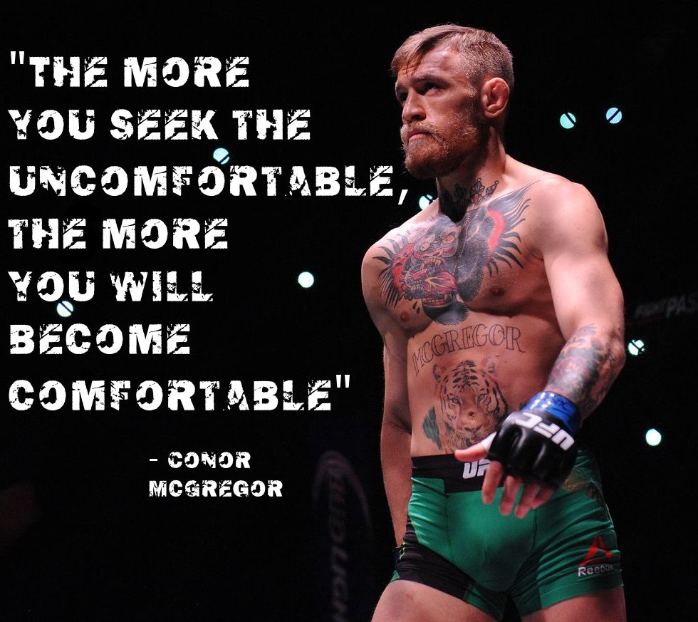 The more you seek the uncomfortable, the more you will become comfortable. – Conor McGregor thedailyquotes.com