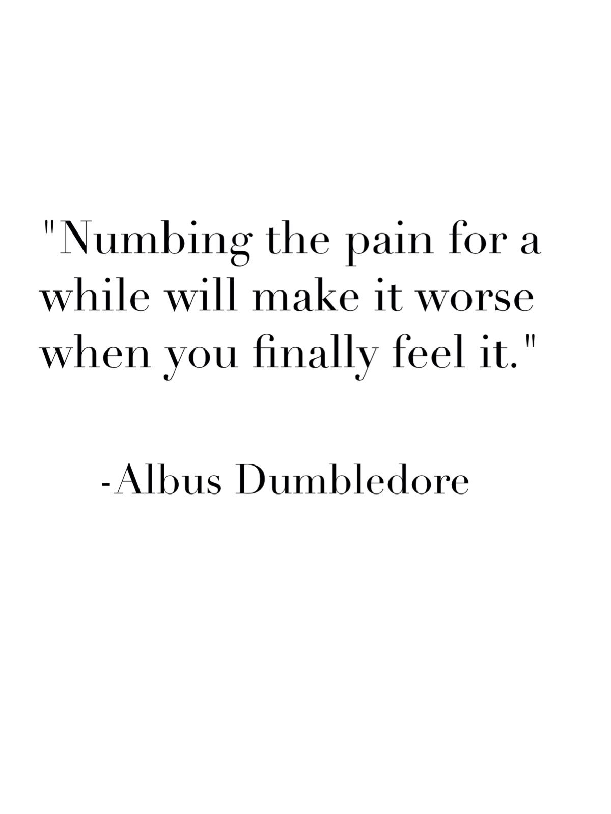 """Numbing the pain for a little while will make it worse when you finally feel it."""
