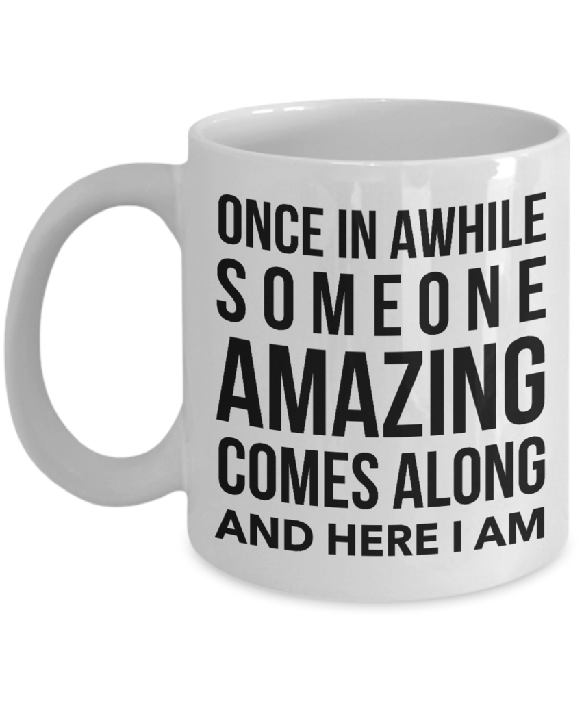 Funny Gifts   Coffee Mug Funny Quotes   Once In A While Someone Amazing  Comes Along
