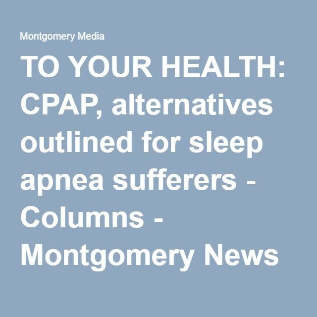 TO YOUR HEALTH: CPAP, alternatives outlined for sleep apnea sufferers - Columns - Montgomery News