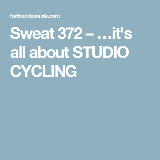 Sweat 372 – …it's all about STUDIO CYCLING
