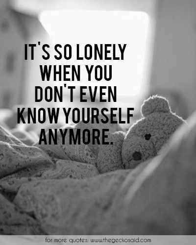 It's so lonely when you don't even know yourself anymore.
