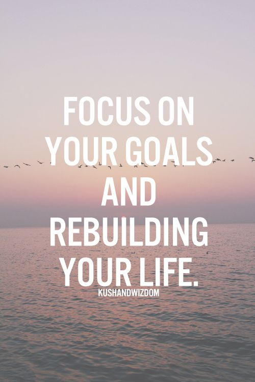 Focus On Your Goals And Rebuilding Your Life Inspirational Quotes