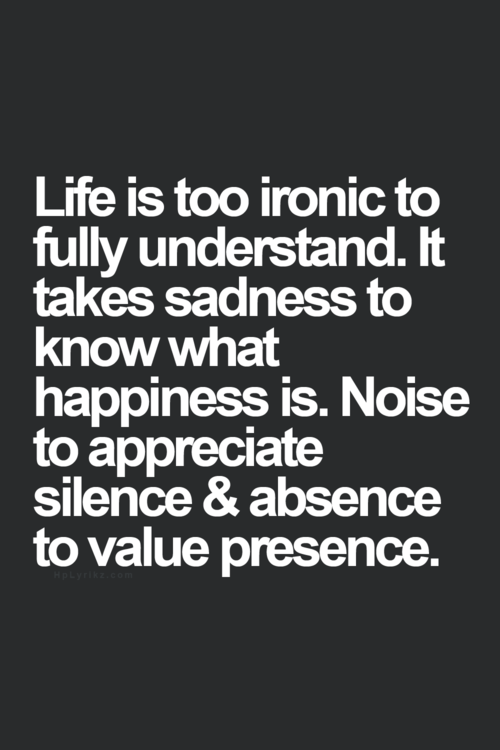 398f9d0df Life is so ironic to fully understand. It takes sadness to know what  happiness is. Noise to appreciate silence & absence to value presence.