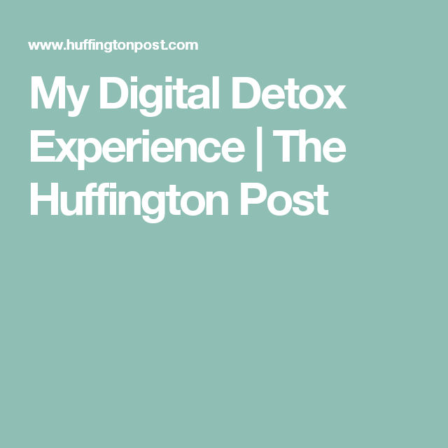 My Digital Detox Experience | The Huffington Post