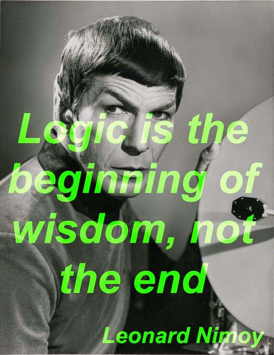 """""""Logic is the beginning of wisdom, not the end."""" - Leonard Nimoy"""