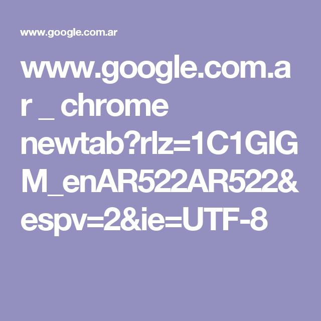 www.google.com.ar _ chrome newtab?rlz=1C1GIGM_enAR522AR522&espv=2&ie=UTF-8