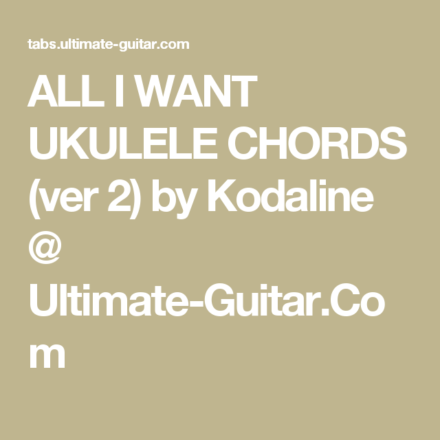 ALL I WANT UKULELE CHORDS (ver 2) by Kodaline @ Ultimate-Guitar.Com ...