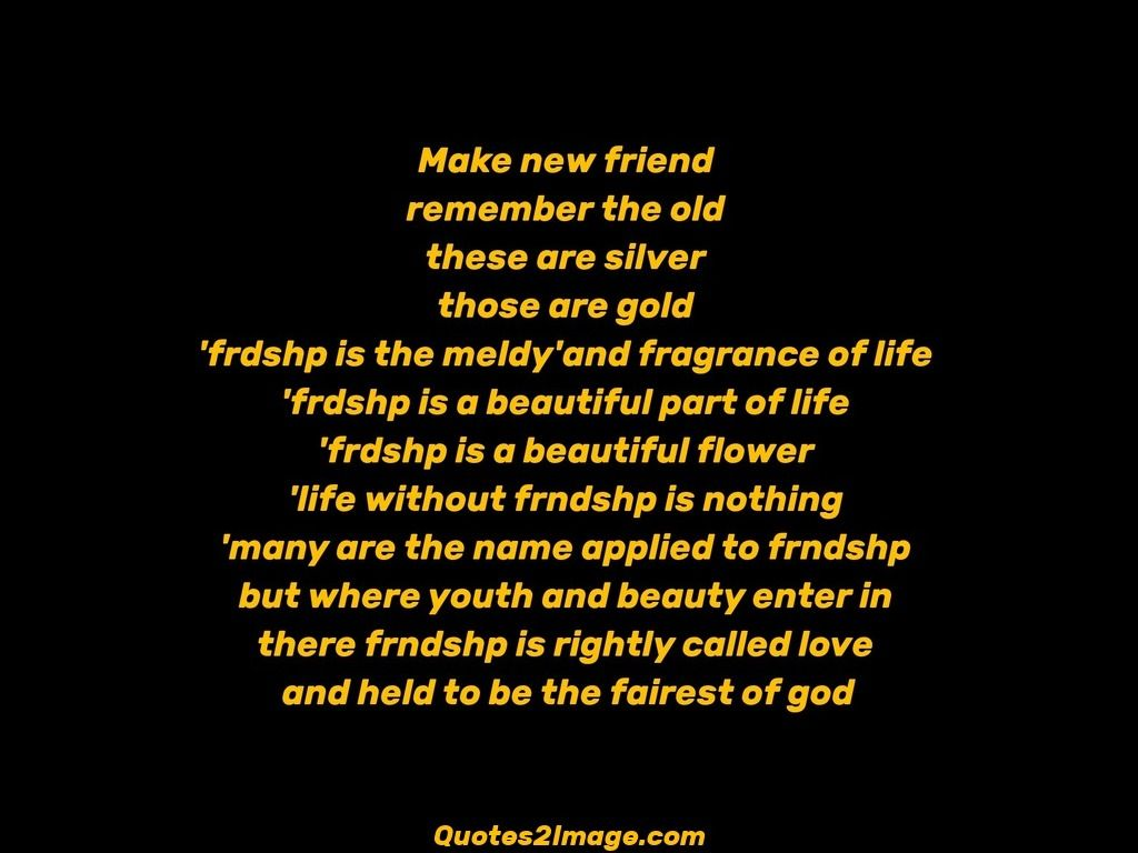 Make new friend remember the old these are silver those are gold frdshp is the meldy and fragrance of life frdshp is a beautiful part of life frdshp is