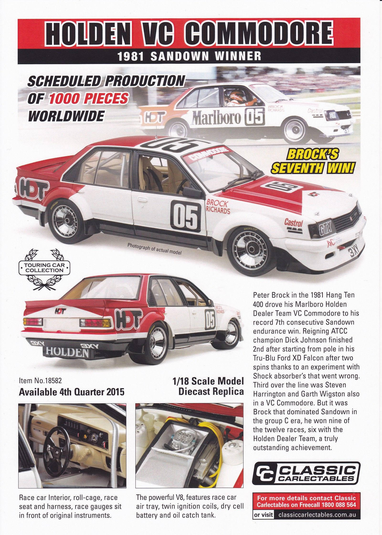 1:18 Scale. Peter Brock #05 Holden Dealer Team  Holden VC Commodore 1981 Sandown 400 Winner. Model features opening doors and bonnet to reveal detailed engine. Comes with certificate of authenticity.  Scheduled Production of 1000.  SRP $240.00 Due 4th quarter 2015